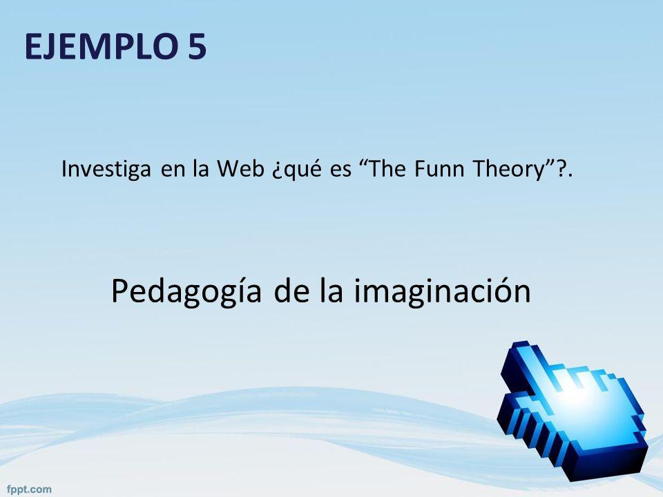 EJEMPLO 5 Investiga en la Web ¿qué es The Funn Theory?. Pedagogía de la imaginación