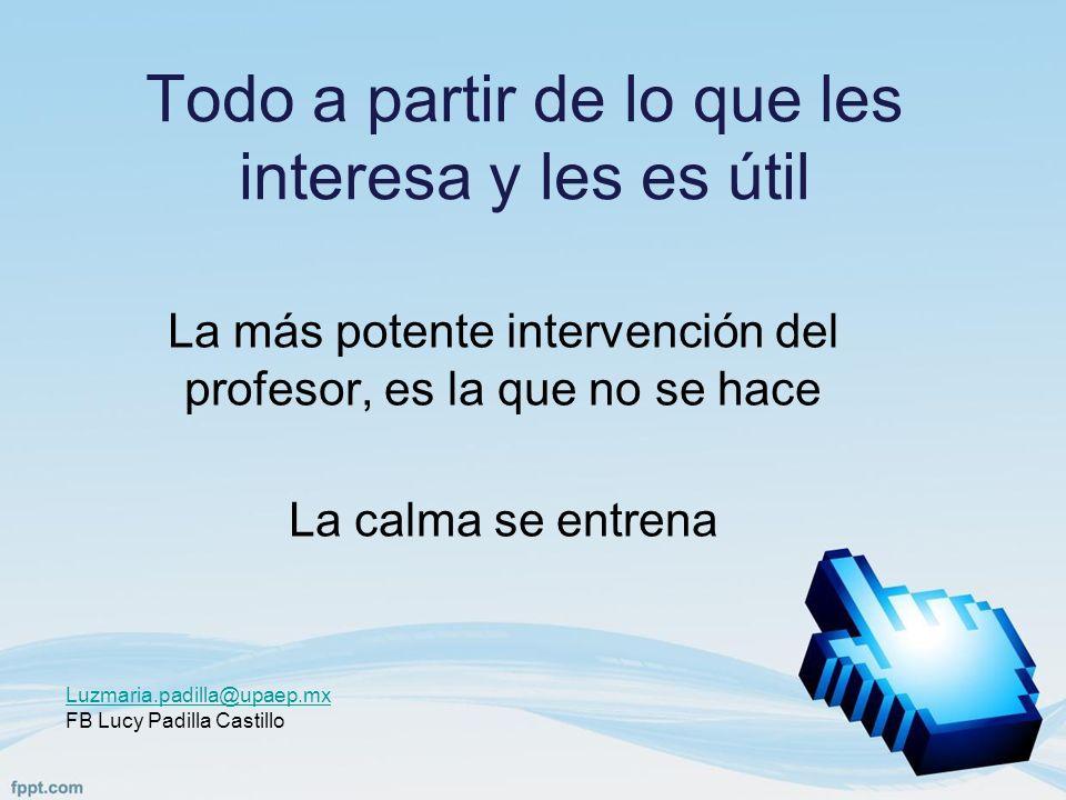 Todo a partir de lo que les interesa y les es útil La más potente intervención del profesor, es la que no se hace La calma se entrena Luzmaria.padilla