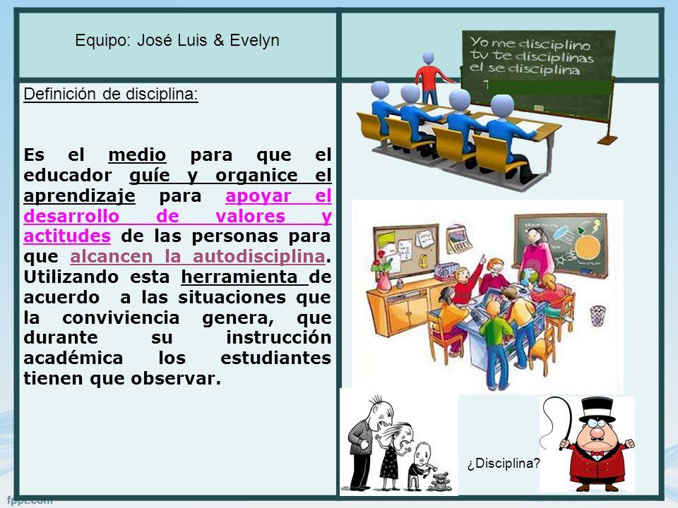 Equipo: José Luis & Evelyn Definición de disciplina: Es el medio para que el educador guíe y organice el aprendizaje para apoyar el desarrollo de valo