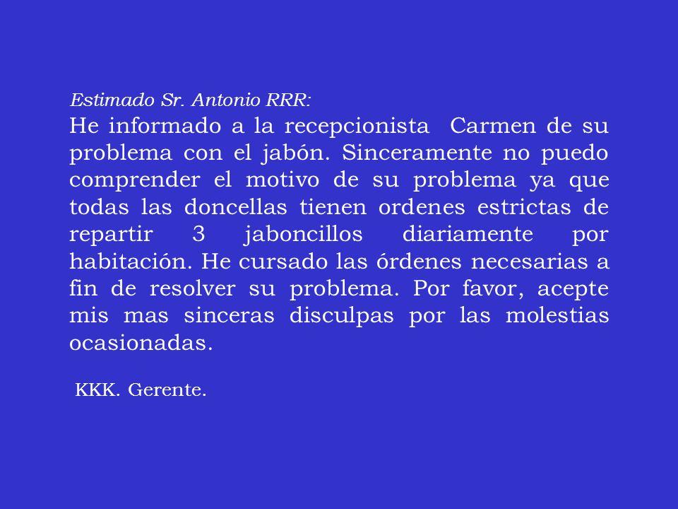 Estimado Sr. Antonio RRR: He informado a la recepcionista Carmen de su problema con el jabón. Sinceramente no puedo comprender el motivo de su problem