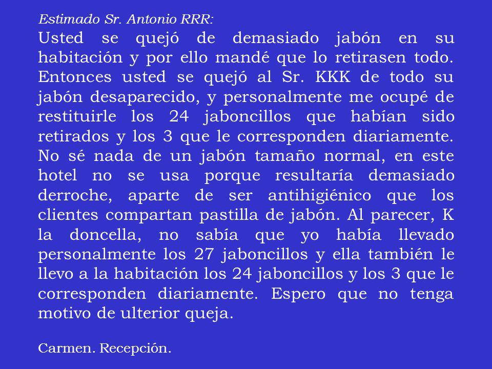 Estimado Sr. Antonio RRR: Usted se quejó de demasiado jabón en su habitación y por ello mandé que lo retirasen todo. Entonces usted se quejó al Sr. KK