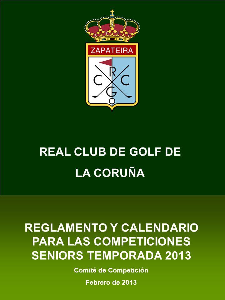 Real Club de Golf de La Coruña REGLAMENTO SENIORS 2013 12 XI.- CALENDARIO DE COMPETICIONES CALENDARIO SENIOR 2013 Real Club de Golf de LA CORUÑA DIAMES CAMPEONATOCAMPO 27MARZO 1ª Prueba LIGA SENIOR Greengolf MIXTO Zapateira 3ABRIL Pool Zapateira.