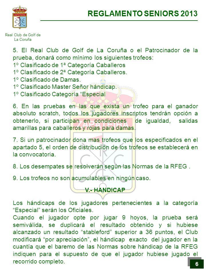 Real Club de Golf de La Coruña REGLAMENTO SENIORS 2013 7 7 VI.- LIGA SENIOR GREENGOLF Está compuesta por 7 pruebas patrocinadas por el Real Club de Golf de La Coruña que aportará, en cada prueba, los premios relacionados en el apartado 5 del capítulo anterior.