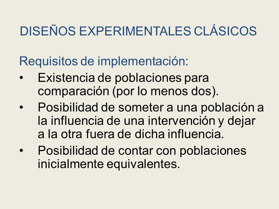 DISEÑOS EXPERIMENTALES CLÁSICOS Requisitos de implementación: Existencia de poblaciones para comparación (por lo menos dos). Posibilidad de someter a
