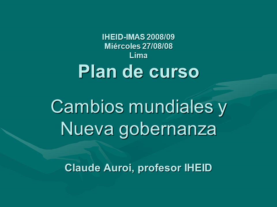 IHEID-IMAS 2008/09 Miércoles 27/08/08 Lima Plan de curso Cambios mundiales y Nueva gobernanza Claude Auroi, profesor IHEID