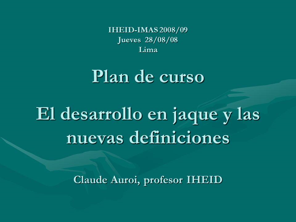 IHEID-IMAS 2008/09 Jueves 28/08/08 Lima Plan de curso El desarrollo en jaque y las nuevas definiciones Claude Auroi, profesor IHEID