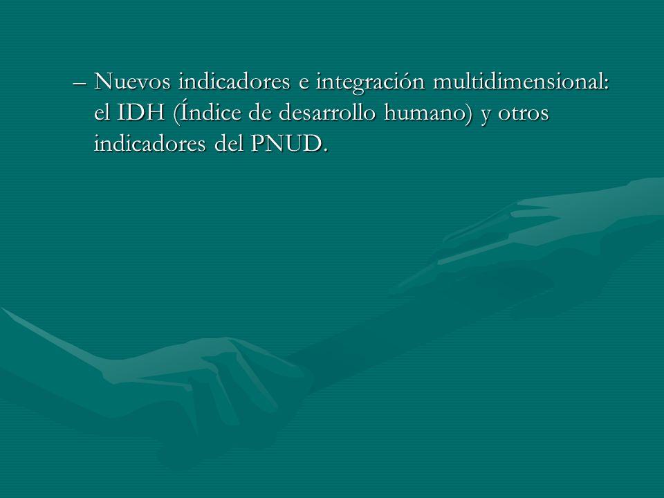 –Nuevos indicadores e integración multidimensional: el IDH (Índice de desarrollo humano) y otros indicadores del PNUD.