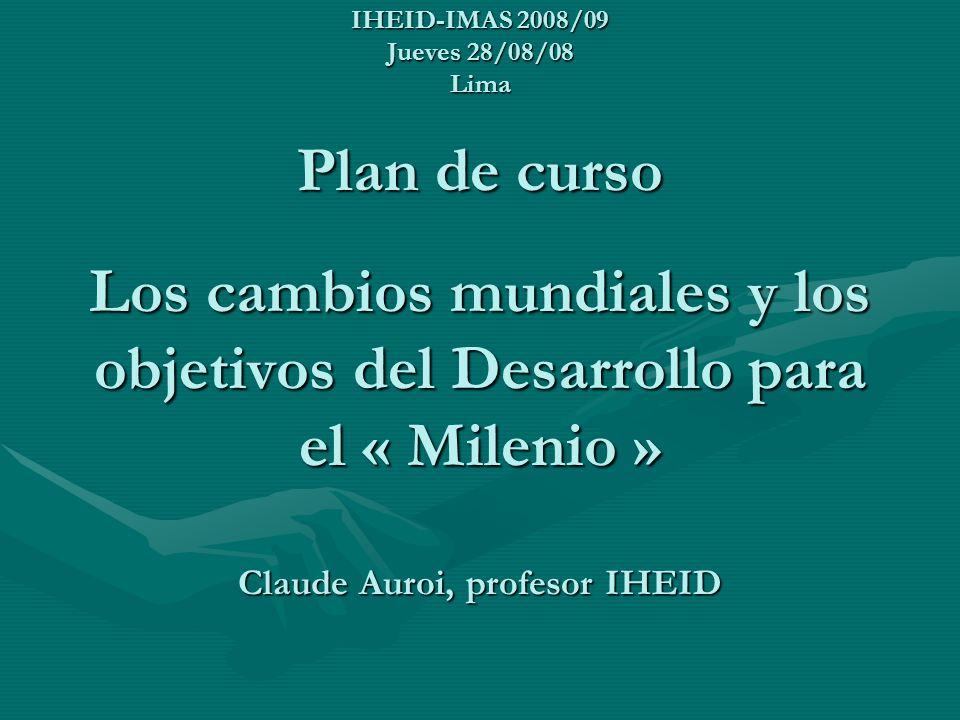 IHEID-IMAS 2008/09 Jueves 28/08/08 Lima Plan de curso Los cambios mundiales y los objetivos del Desarrollo para el « Milenio » Claude Auroi, profesor