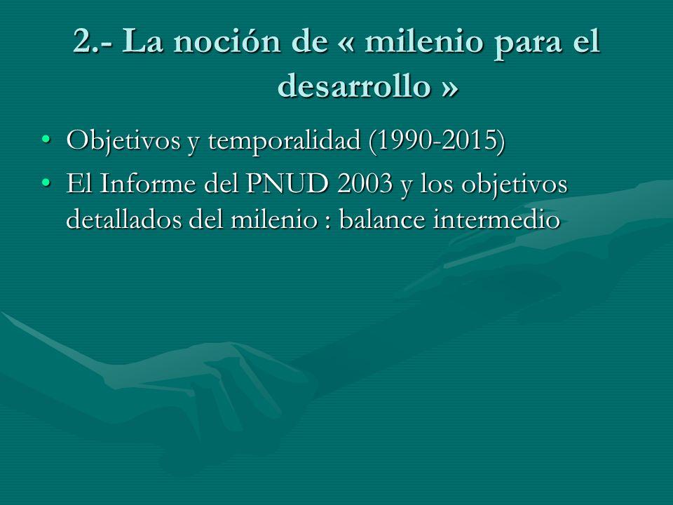 2.- La noción de « milenio para el desarrollo » Objetivos y temporalidad (1990-2015)Objetivos y temporalidad (1990-2015) El Informe del PNUD 2003 y lo