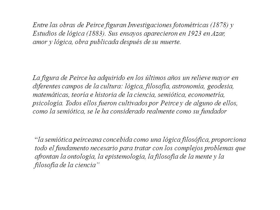 La figura de Peirce ha adquirido en los últimos años un relieve mayor en diferentes campos de la cultura: lógica, filosofía, astronomía, geodesia, mat