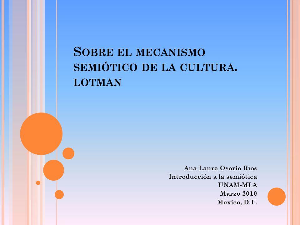 S OBRE EL MECANISMO SEMIÓTICO DE LA CULTURA. LOTMAN Ana Laura Osorio Ríos Introducción a la semiótica UNAM-MLA Marzo 2010 México, D.F.