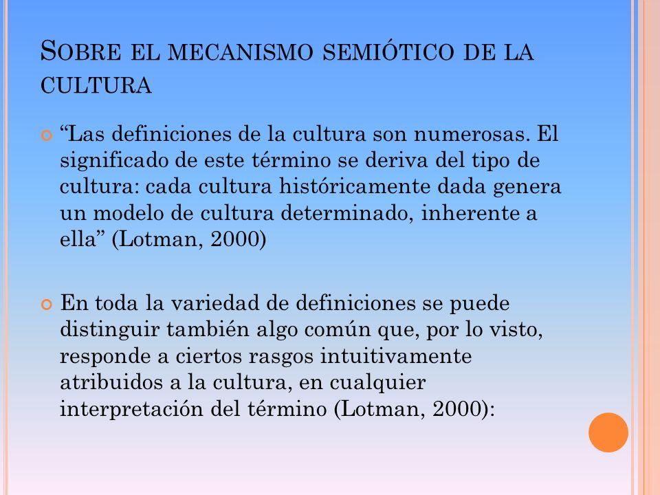 S OBRE EL MECANISMO SEMIÓTICO DE LA CULTURA Las definiciones de la cultura son numerosas. El significado de este término se deriva del tipo de cultura