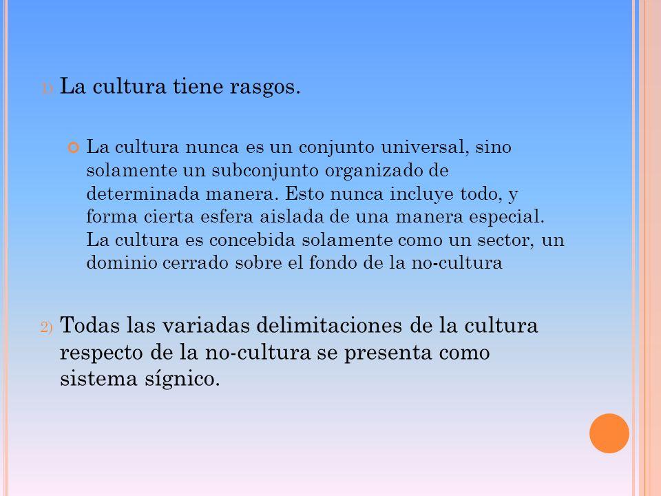 1) La cultura tiene rasgos. La cultura nunca es un conjunto universal, sino solamente un subconjunto organizado de determinada manera. Esto nunca incl