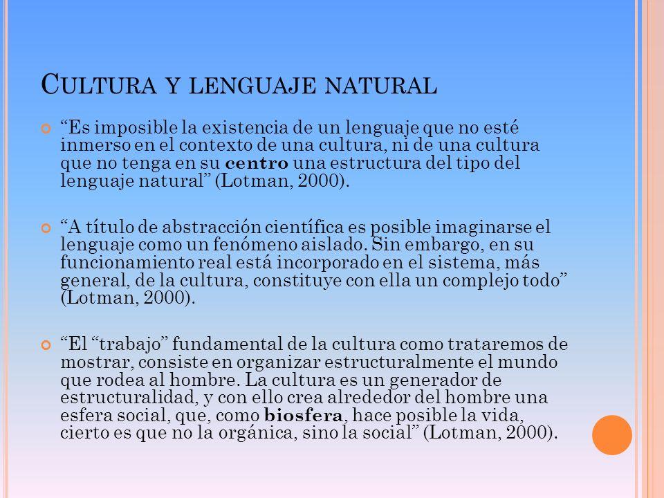 C ULTURA Y LENGUAJE NATURAL Es imposible la existencia de un lenguaje que no esté inmerso en el contexto de una cultura, ni de una cultura que no teng