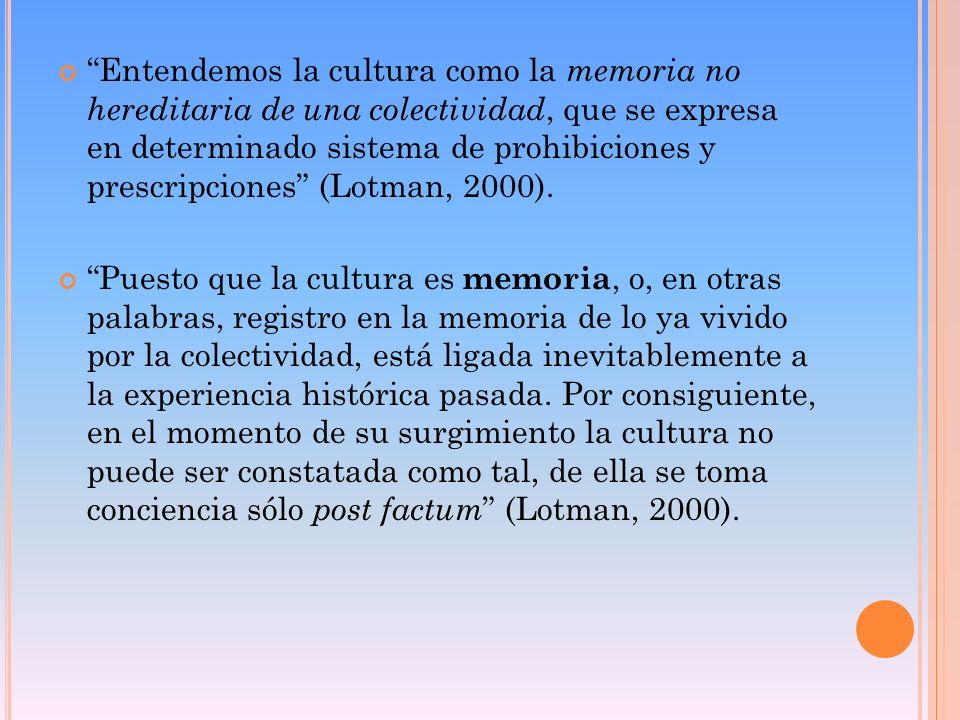 Entendemos la cultura como la memoria no hereditaria de una colectividad, que se expresa en determinado sistema de prohibiciones y prescripciones (Lot