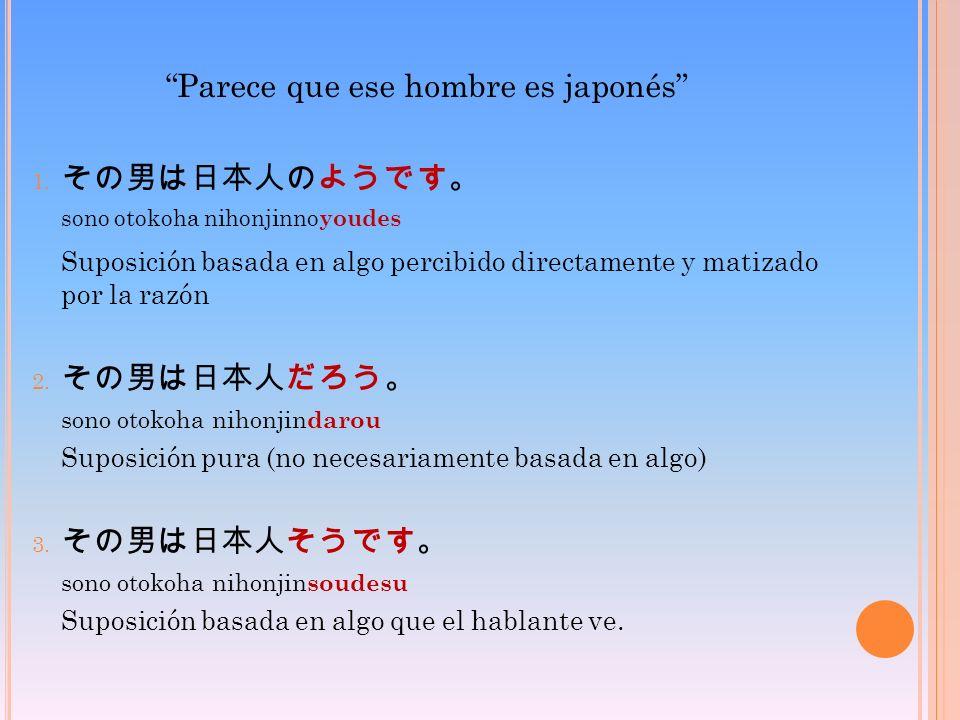 Parece que ese hombre es japonés 1. sono otokoha nihonjinno youdes Suposición basada en algo percibido directamente y matizado por la razón 2. sono ot