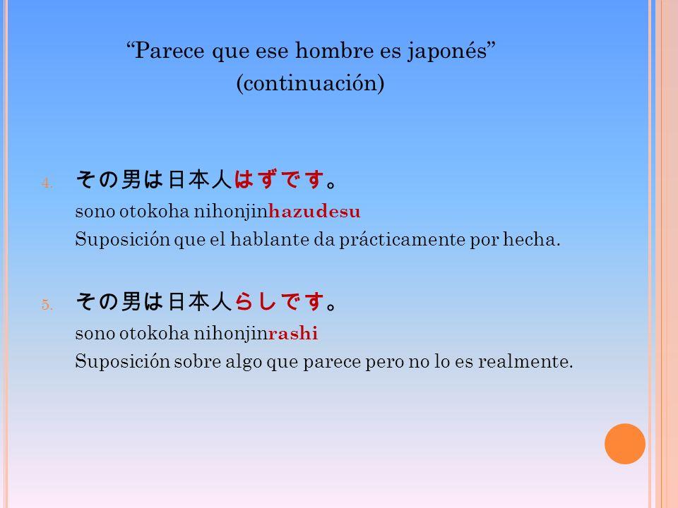 Parece que ese hombre es japonés (continuación) 4. sono otokoha nihonjin hazudesu Suposición que el hablante da prácticamente por hecha. 5. sono otoko