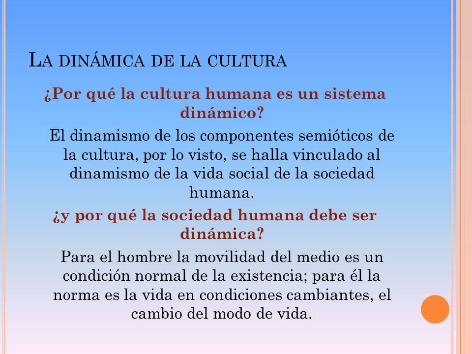 L A DINÁMICA DE LA CULTURA ¿Por qué la cultura humana es un sistema dinámico? El dinamismo de los componentes semióticos de la cultura, por lo visto,