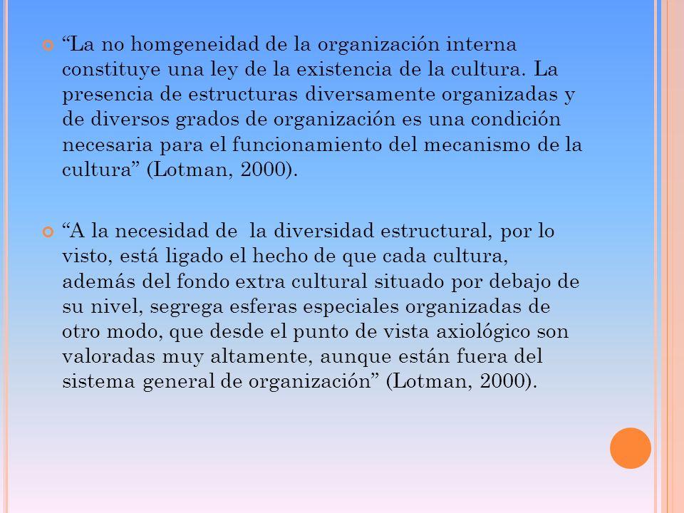 La no homgeneidad de la organización interna constituye una ley de la existencia de la cultura. La presencia de estructuras diversamente organizadas y