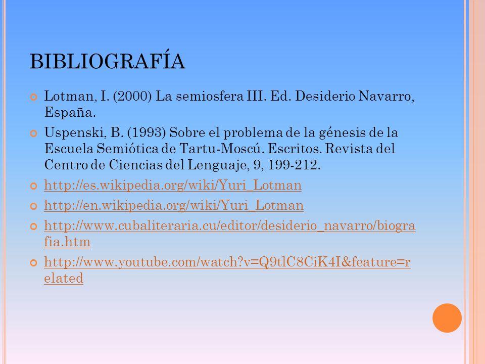 BIBLIOGRAFÍA Lotman, I. (2000) La semiosfera III. Ed. Desiderio Navarro, España. Uspenski, B. (1993) Sobre el problema de la génesis de la Escuela Sem