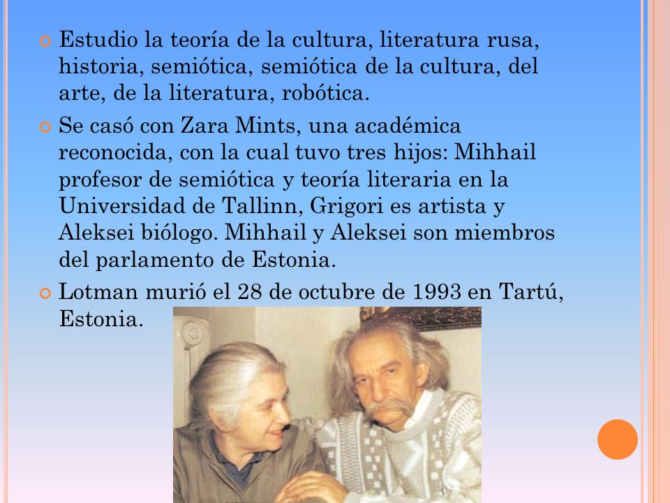 Estudio la teoría de la cultura, literatura rusa, historia, semiótica, semiótica de la cultura, del arte, de la literatura, robótica. Se casó con Zara