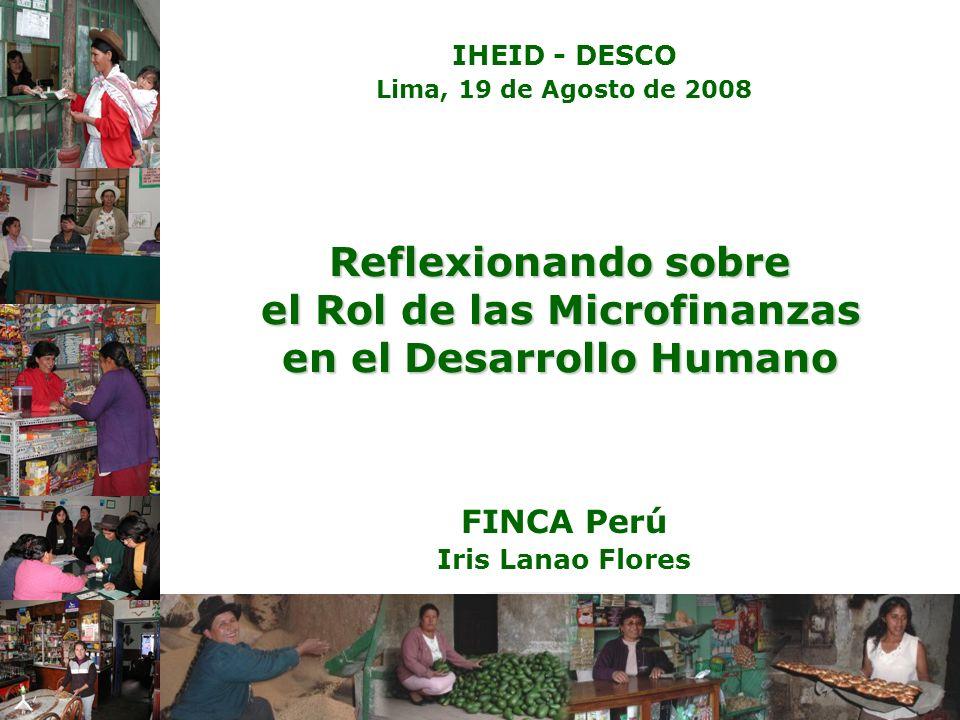 Reflexionando sobre el Rol de las Microfinanzas en el Desarrollo Humano FINCA Perú Iris Lanao Flores IHEID - DESCO Lima, 19 de Agosto de 2008