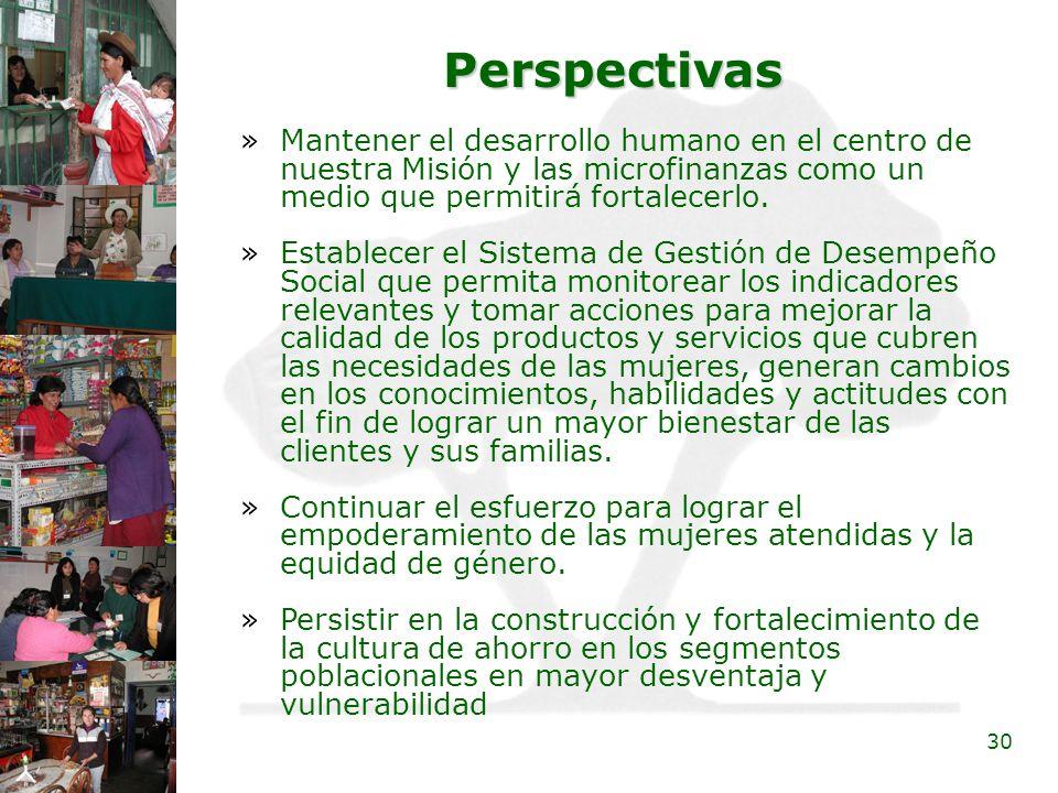 30 Perspectivas »Mantener el desarrollo humano en el centro de nuestra Misión y las microfinanzas como un medio que permitirá fortalecerlo. »Establece