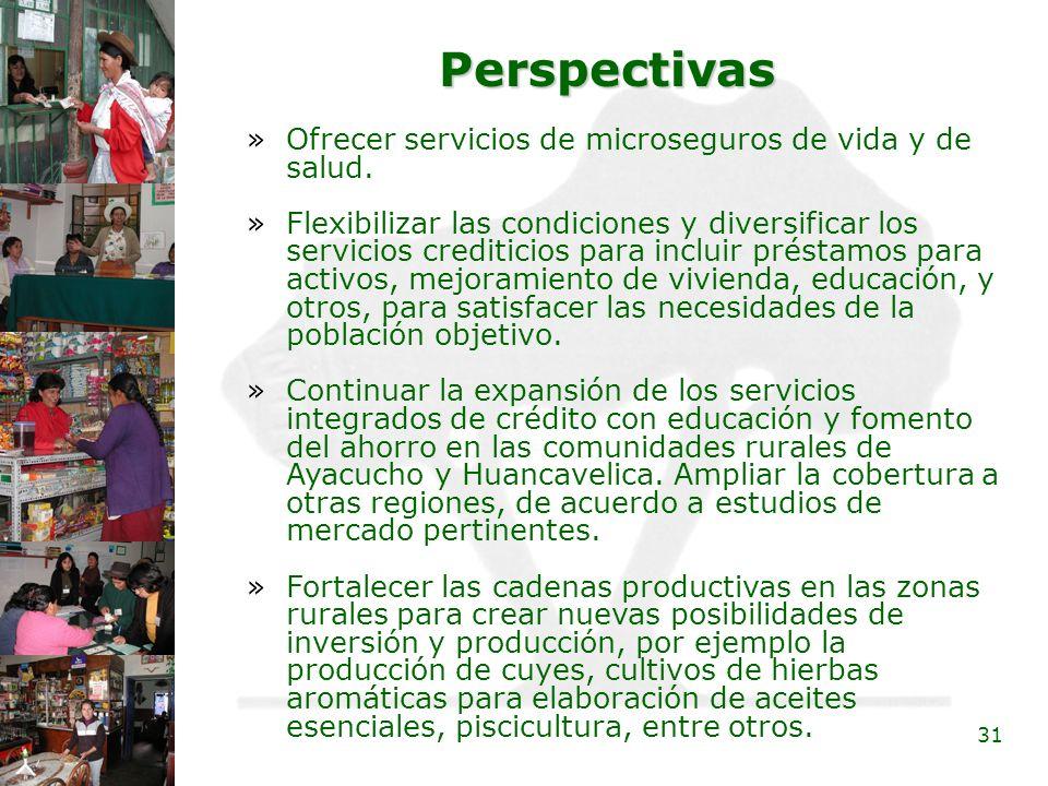 31 Perspectivas »Ofrecer servicios de microseguros de vida y de salud. »Flexibilizar las condiciones y diversificar los servicios crediticios para inc
