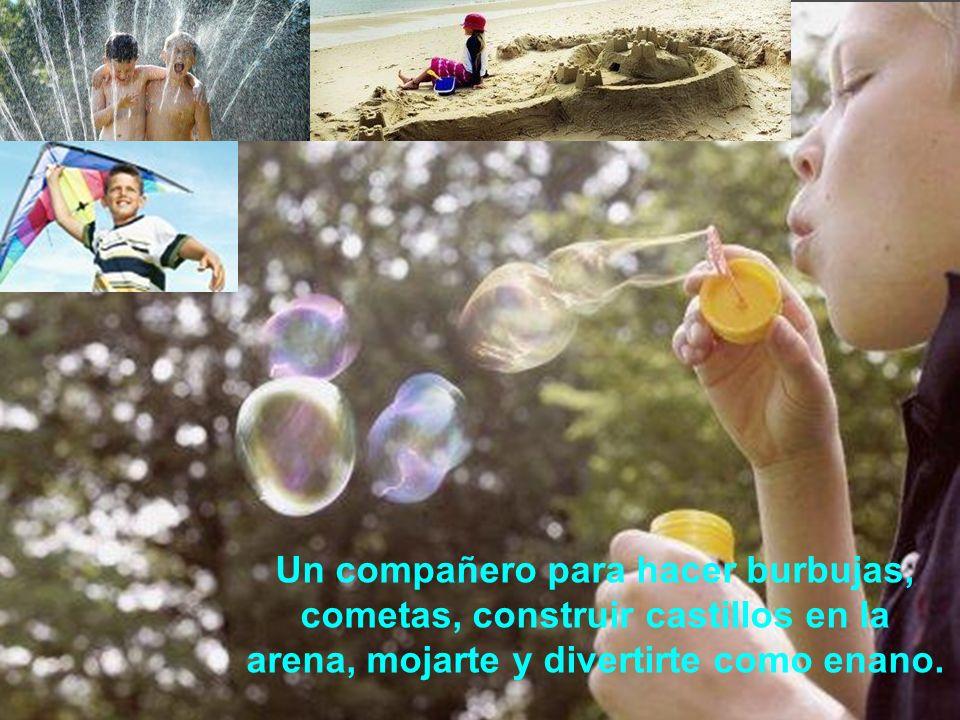Un compañero para hacer burbujas, cometas, construir castillos en la arena, mojarte y divertirte como enano.