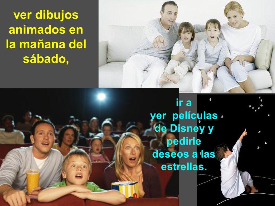 ver dibujos animados en la mañana del sábado, ir a ver películas de Disney y pedirle deseos a las estrellas.