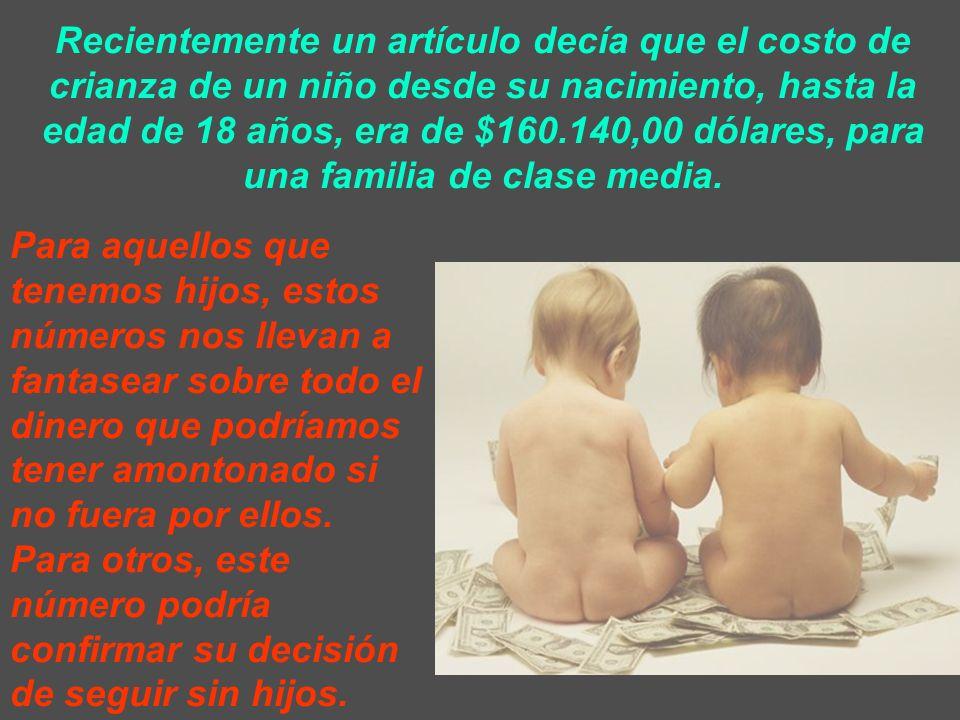 Recientemente un artículo decía que el costo de crianza de un niño desde su nacimiento, hasta la edad de 18 años, era de $160.140,00 dólares, para una familia de clase media.