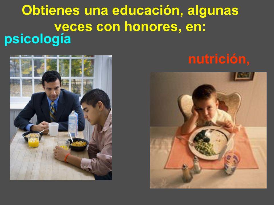 Obtienes una educación, algunas veces con honores, en: nutrición, psicología,