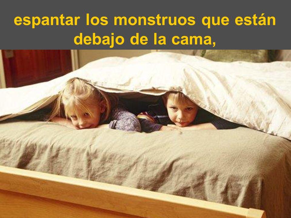 espantar los monstruos que están debajo de la cama,