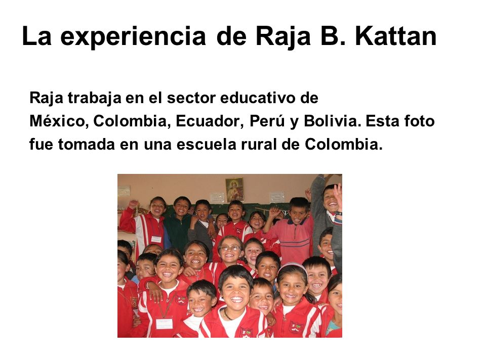 Raja trabaja en el sector educativo de México, Colombia, Ecuador, Perú y Bolivia. Esta foto fue tomada en una escuela rural de Colombia. La experienci
