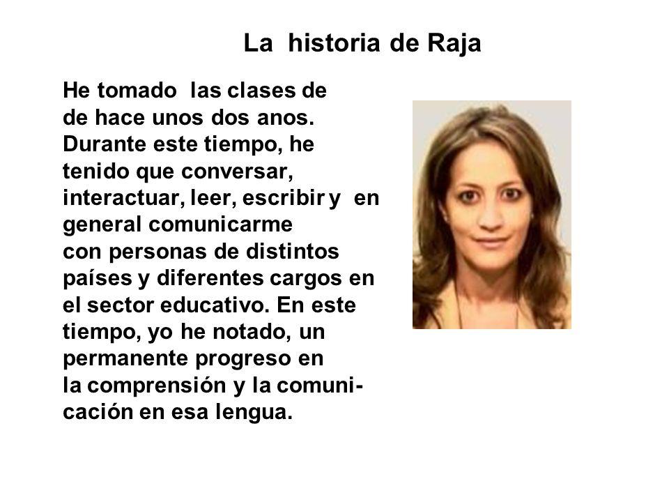 La historia de Raja He tomado las clases de de hace unos dos anos. Durante este tiempo, he tenido que conversar, interactuar, leer, escribir y en gene
