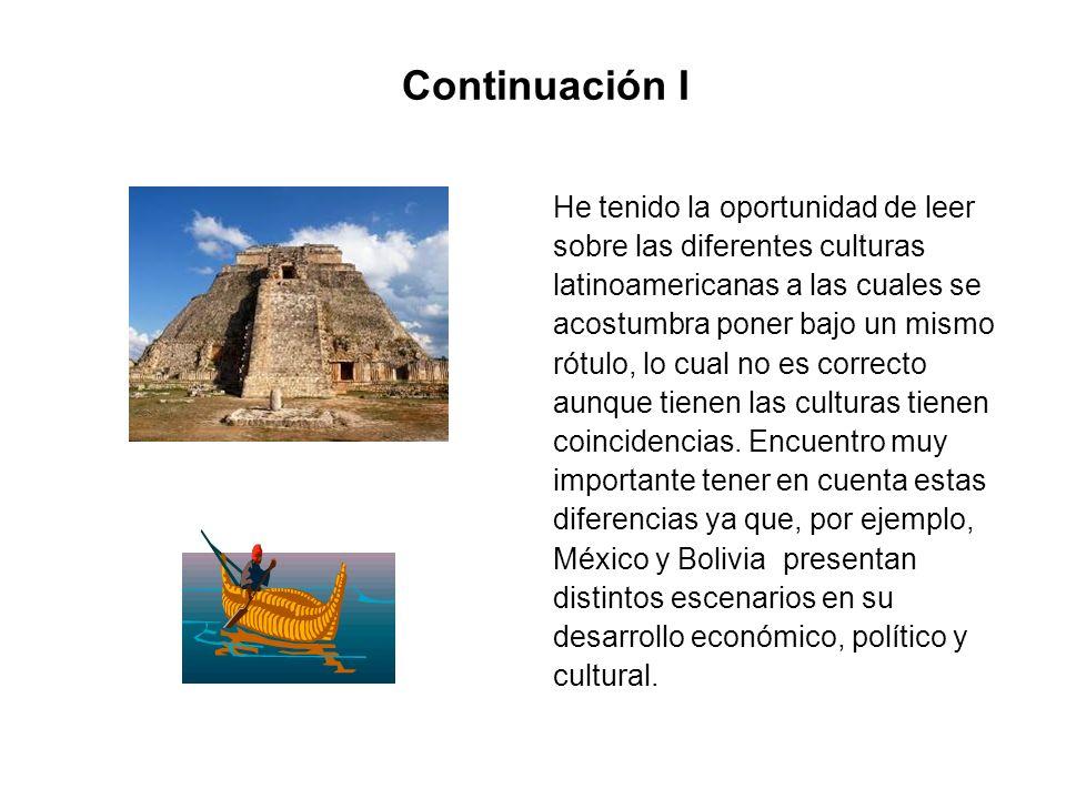 Continuación I He tenido la oportunidad de leer sobre las diferentes culturas latinoamericanas a las cuales se acostumbra poner bajo un mismo rótulo,