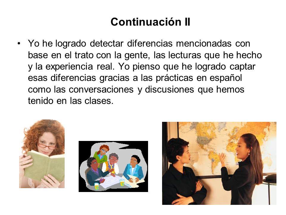 Continuación II Yo he logrado detectar diferencias mencionadas con base en el trato con la gente, las lecturas que he hecho y la experiencia real. Yo