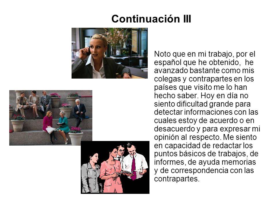 Continuación III Noto que en mi trabajo, por el español que he obtenido, he avanzado bastante como mis colegas y contrapartes en los países que visito
