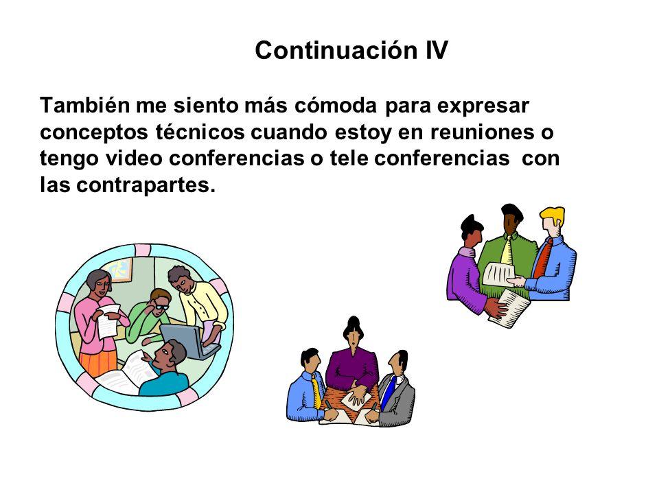 Continuación IV También me siento más cómoda para expresar conceptos técnicos cuando estoy en reuniones o tengo video conferencias o tele conferencias