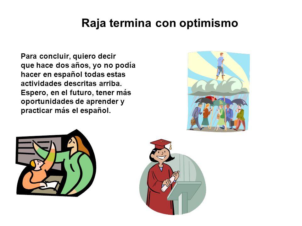 Raja termina con optimismo Para concluir, quiero decir que hace dos años, yo no podía hacer en español todas estas actividades descritas arriba. Esper