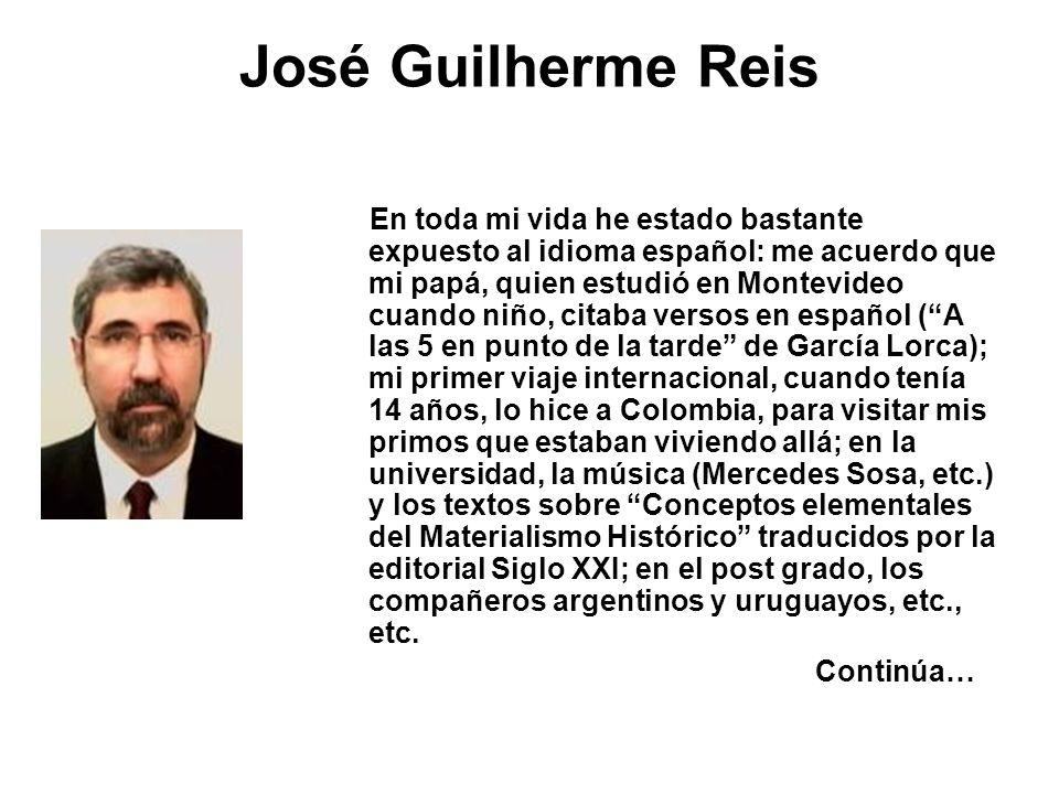 José Guilherme Reis En toda mi vida he estado bastante expuesto al idioma español: me acuerdo que mi papá, quien estudió en Montevideo cuando niño, ci