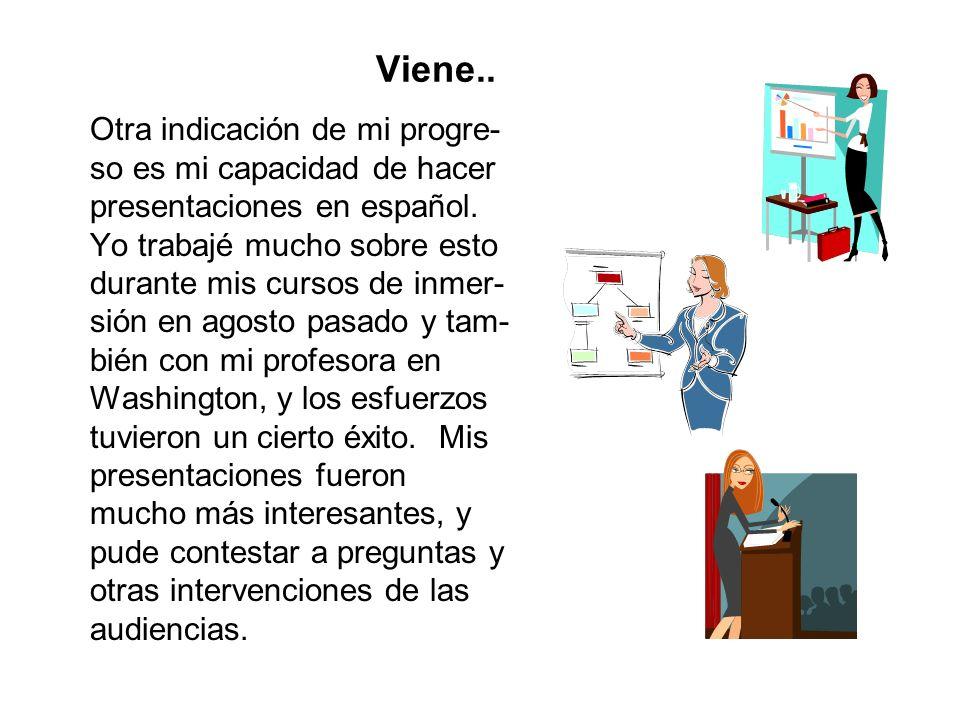 Viene.. Otra indicación de mi progre- so es mi capacidad de hacer presentaciones en español. Yo trabajé mucho sobre esto durante mis cursos de inmer-