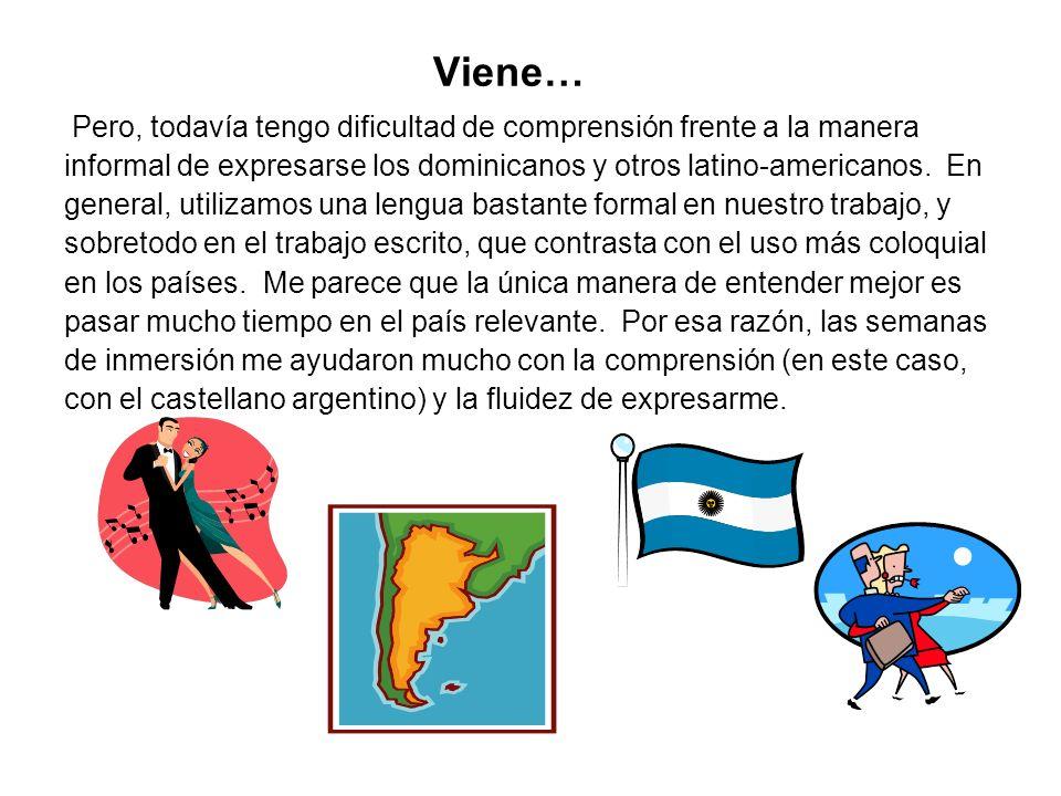 Viene… Pero, todavía tengo dificultad de comprensión frente a la manera informal de expresarse los dominicanos y otros latino-americanos. En general,