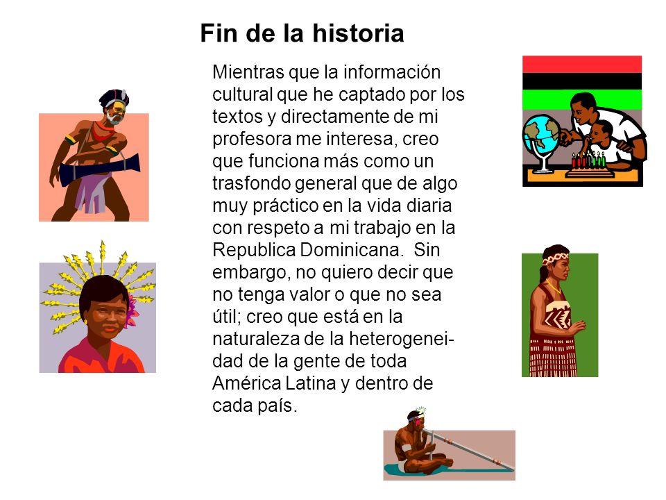 Fin de la historia Mientras que la información cultural que he captado por los textos y directamente de mi profesora me interesa, creo que funciona má
