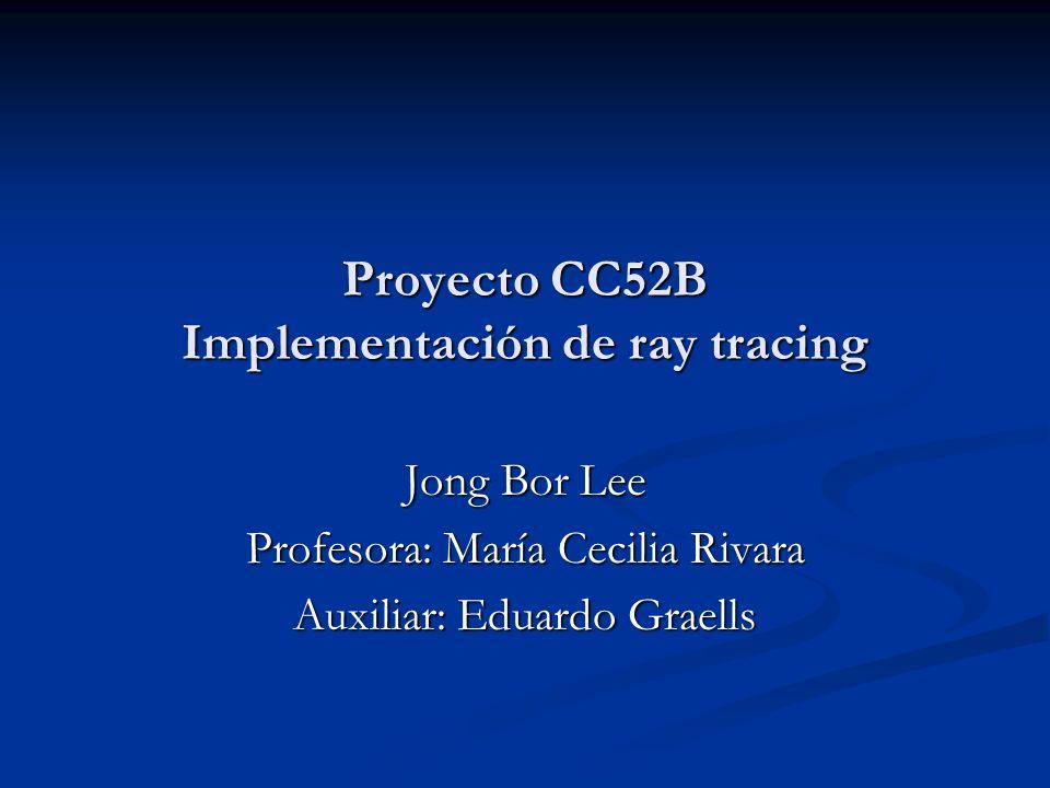 Proyecto CC52B Implementación de ray tracing Jong Bor Lee Profesora: María Cecilia Rivara Auxiliar: Eduardo Graells