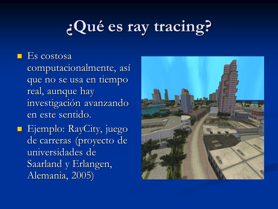 ¿Qué es ray tracing? Es costosa computacionalmente, así que no se usa en tiempo real, aunque hay investigación avanzando en este sentido. Es costosa c