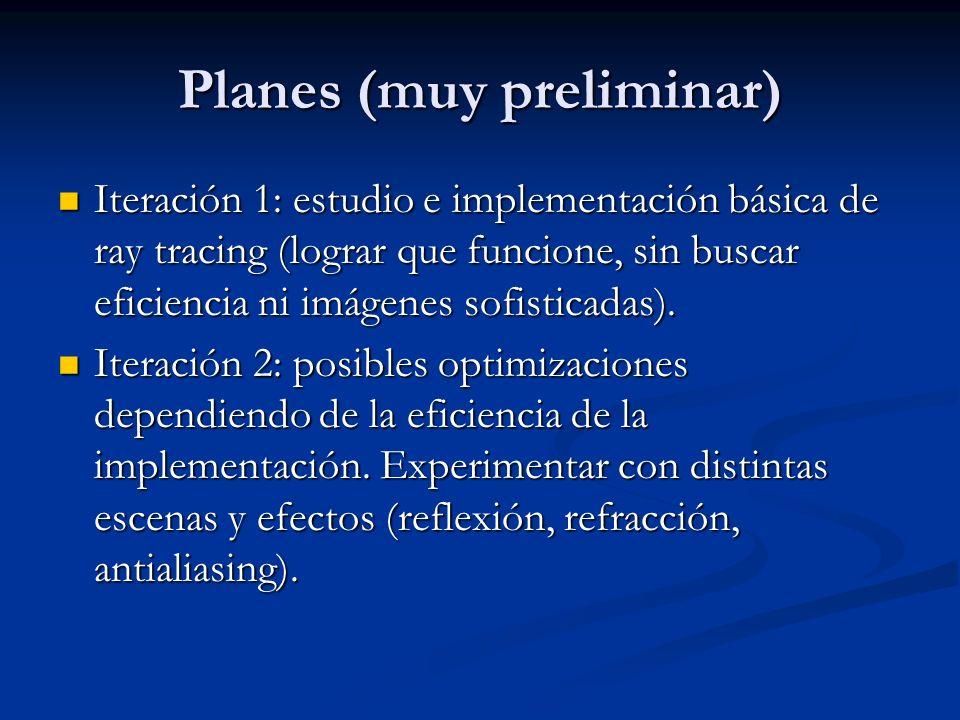 Planes (muy preliminar) Iteración 1: estudio e implementación básica de ray tracing (lograr que funcione, sin buscar eficiencia ni imágenes sofisticad