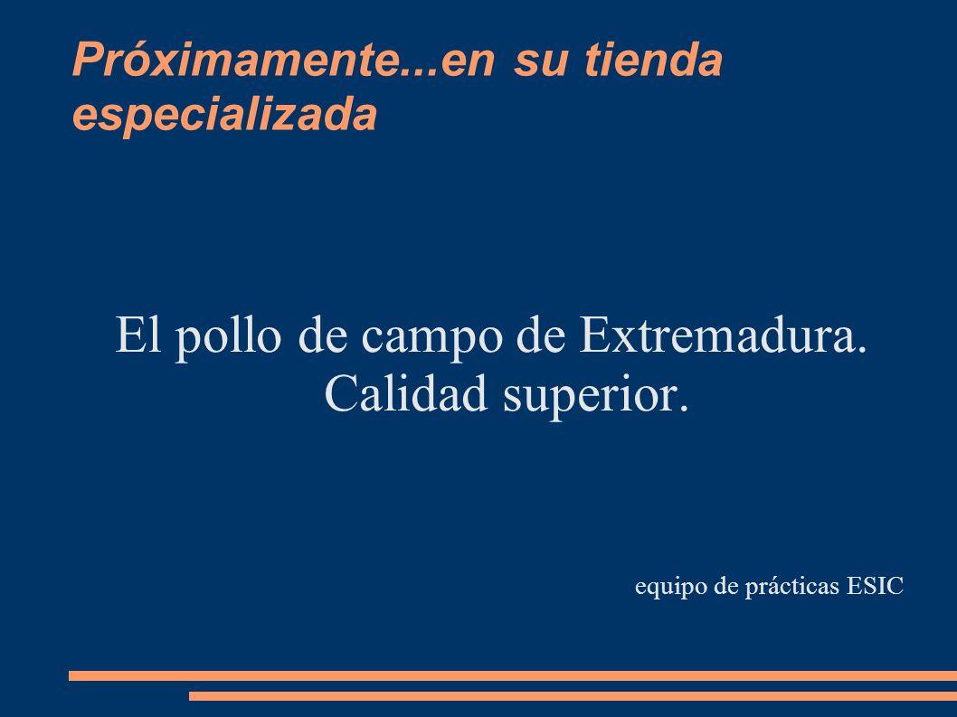 Próximamente...en su tienda especializada El pollo de campo de Extremadura. Calidad superior. equipo de prácticas ESIC