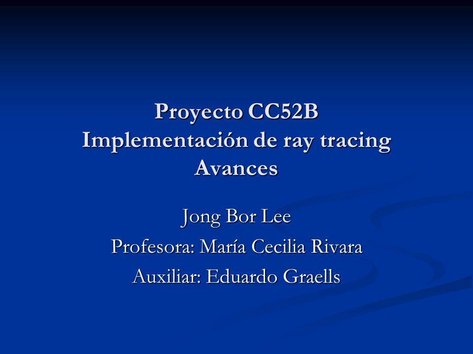 Proyecto CC52B Implementación de ray tracing Avances Jong Bor Lee Profesora: María Cecilia Rivara Auxiliar: Eduardo Graells