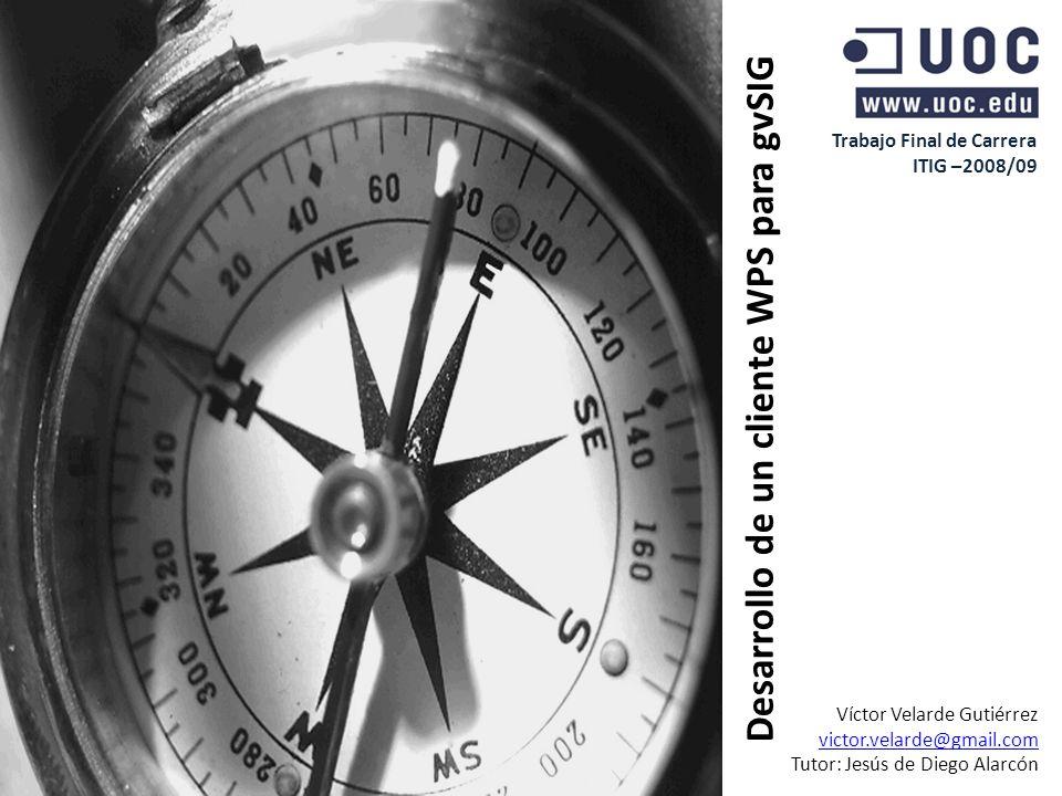 Trabajo Final de Carrera ITIG –2008/09 Desarrollo de un cliente WPS para gvSIG Víctor Velarde Gutiérrez victor.velarde@gmail.com Tutor: Jesús de Diego